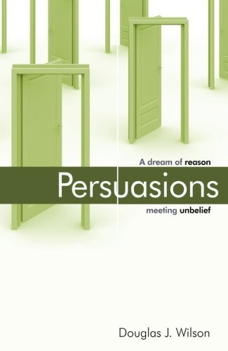 Douglas Wilson Persuasions A Dream Of Reason Meeting Unbelief.