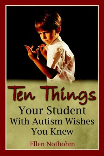 Ellen Notbohm Ten Things Your Student With Autism Wishes You Kne
