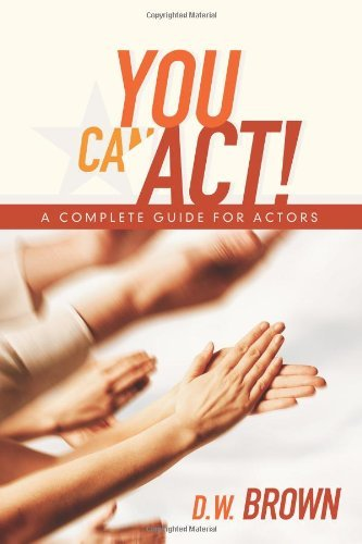 D. W. Brown You Can Act! A Complete Guide For Actors