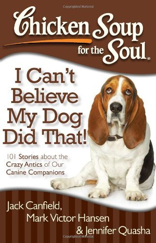 Jack Canfield Chicken Soup For The Soul I Can't Believe My Dog Did That! 101 Stories Abo