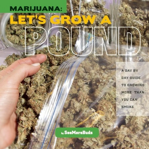 Seemorebuds Marijuana Let's Grow A Pound A Day By Day Guide To Growing