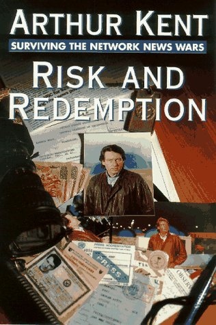 Arthur Kent Risk And Redemption Surviving The Network News Wa