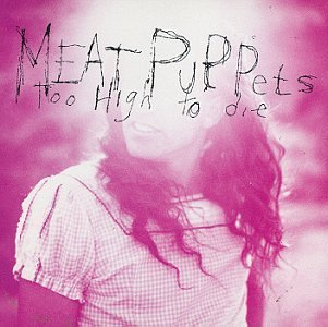 Meat Puppets Too High To Die