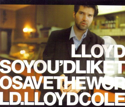Lloyd Cole So You'd Like To Save The World