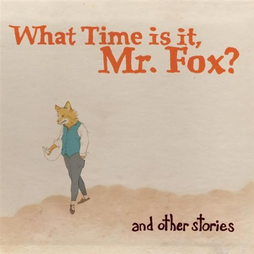 What Time Is It Mr. Fox? And Other Stories