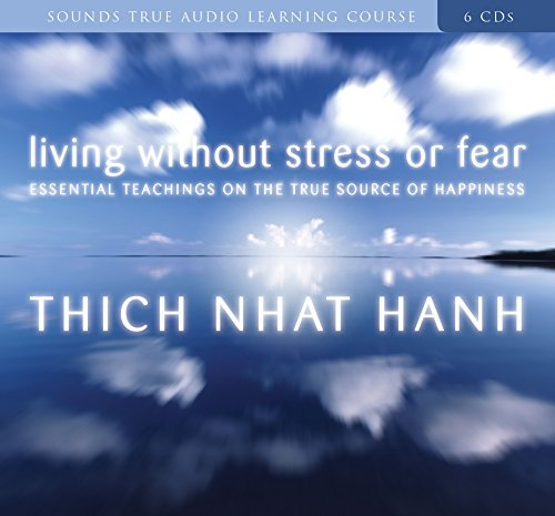 Thich Nhat Hanh Living Without Stress Or Fear Essential Teachings On The True Source Of Happine