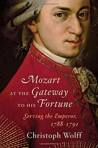 Christoph Wolff Mozart At The Gateway To His Fortune Serving The Emperor 1788 1791