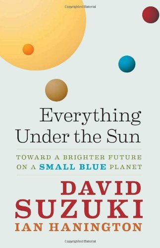 David Suzuki Everything Under The Sun Toward A Brighter Future On A Small Blue Planet
