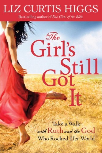 Liz Curtis Higgs The Girl's Still Got It Take A Walk With Ruth And The God Who Rocked Her