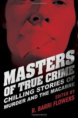 R. Barri Flowers Masters Of True Crime Chilling Stories Of Murder And The Macabre