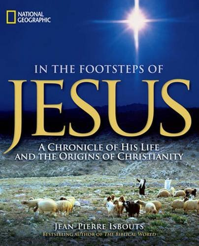 Jean Pierre Isbouts In The Footsteps Of Jesus A Chronicle Of His Life And The Origins Of Christ