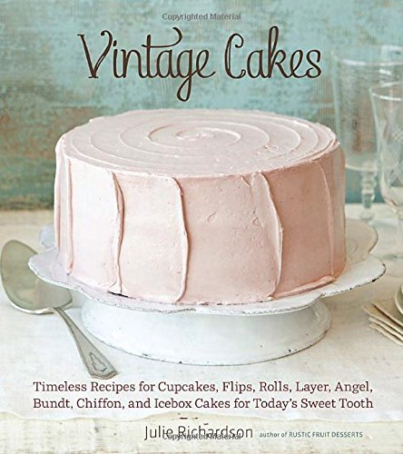Julie Richardson Vintage Cakes Timeless Recipes For Cupcakes Flips Rolls Laye
