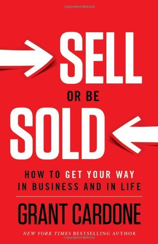 Grant Cardone Sell Or Be Sold How To Get Your Way In Business And In Life