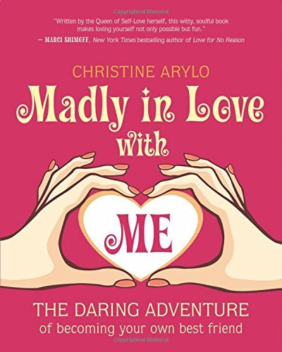 Christine Arylo Madly In Love With Me The Daring Adventure Of Becoming Your Own Best Fr