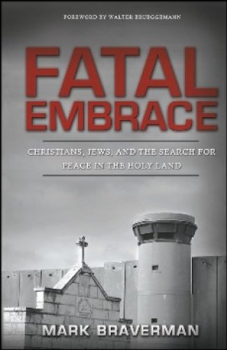 Mark Braverman Fatal Embrace Christians Jews And The Search For Peace In The