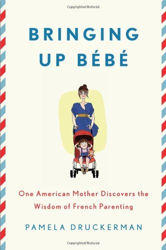 Pamela Druckerman Bringing Up Bebe One American Mother Discovers The Wisdom Of Frenc