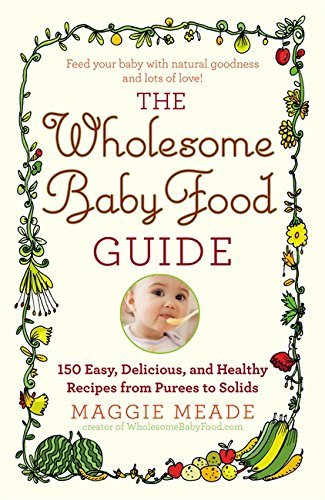 Maggie Meade Wholesome Baby Food Guide The Over 150 Easy Delicious And Healthy Recipes Fro
