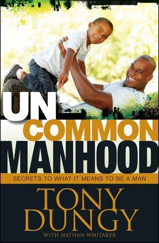Tony Dungy Uncommon Manhood Secrets To What It Means To Be A Man