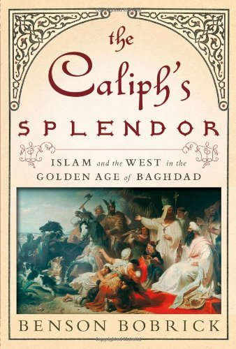 Benson Bobrick The Caliph's Splendor Islam And The West In The Golden Age Of Baghdad