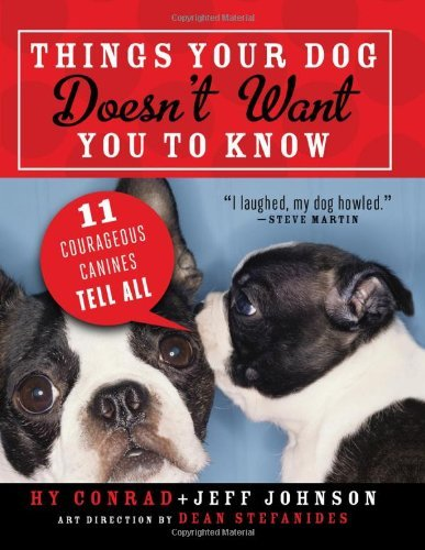 Hy Conrad Things Your Dog Doesn't Want You To Know Eleven Courageous Canines Tell All