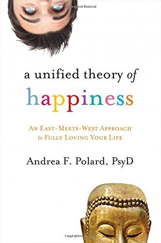 Andrea Polard A Unified Theory Of Happiness An East Meets West Approach To Fully Loving Your