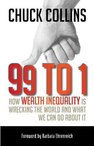 Chuck Collins 99 To 1 How Wealth Inequality Is Wrecking The World And W