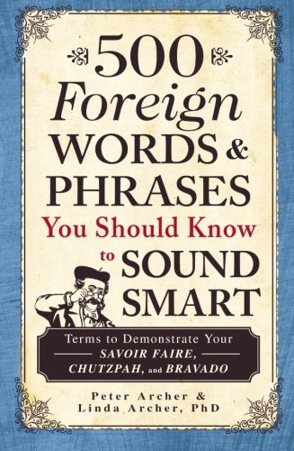 Peter Archer 500 Foreign Words & Phrases You Should Know To Sou Terms To Demonstrate Your Savoir Faire Chutzpah