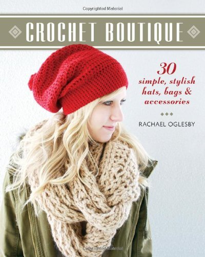 Rachael Oglesby Crochet Boutique 30 Simple Stylish Hats Bags & Accessories