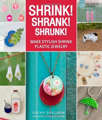 Kathy Sheldon Shrink! Shrank! Shrunk! Make Stylish Shrink Plastic Jewelry
