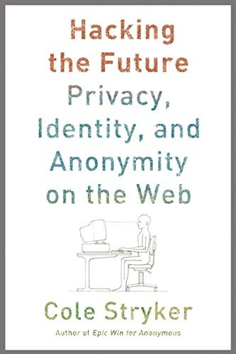Cole Stryker Hacking The Future Privacy Identity And Anonymity On The Web