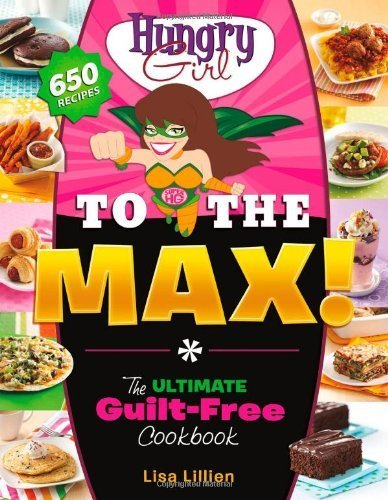 Lisa Lillien Hungry Girl To The Max! The Ultimate Guilt Free Cookbook
