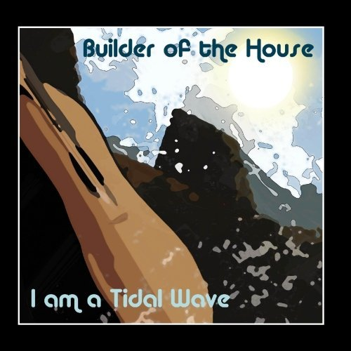 Builder Of The House I Am A Tidal Wave Local