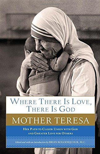Mother Teresa Where There Is Love There Is God Her Path To Closer Union With God And Greater Lov