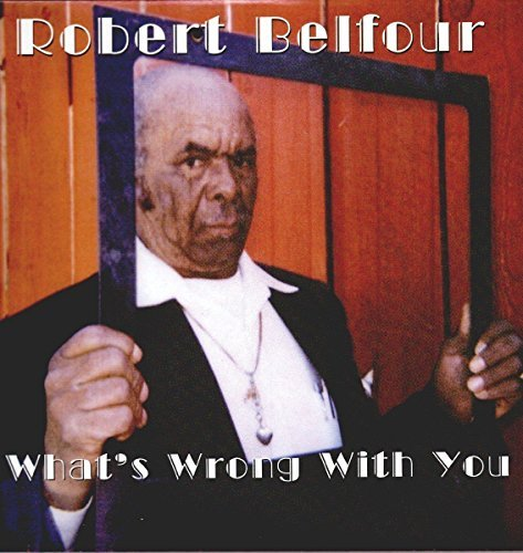 Robert Belfour What's Wrong With You
