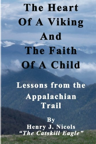 Henry J. Nicols The Heart Of A Viking And The Faith Of A Child Lessons From The Appalachian Trail