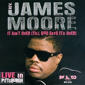 Rev. James Moore It Ain't Over (till God Says I