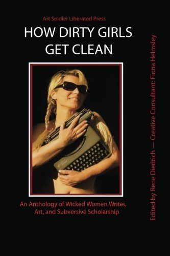 Miss Rene Diedrich How Dirty Girls Get Clean An Anthology Of Wicked Woman Writes Art And Subv