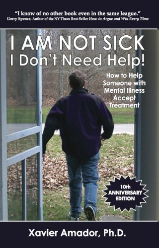 Xavier F. Amador I Am Not Sick I Don't Need Help How To Help Someone With Mental Illness Accept Treatment 0010 Edition;anniversary