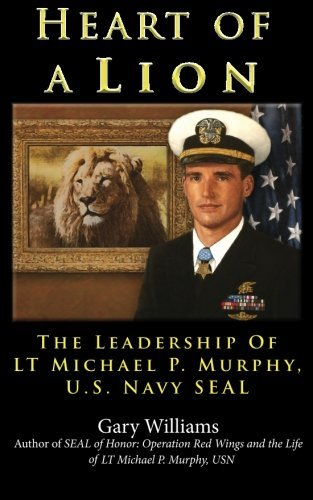 Gary Williams Heart Of A Lion The Leadership Of Lt. Michael P. Murphy U.S. Nav
