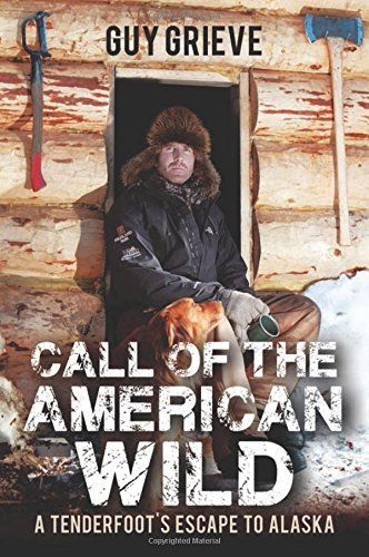 Guy Grieve Call Of The American Wild A Tenderfoot's Escape To Alaska