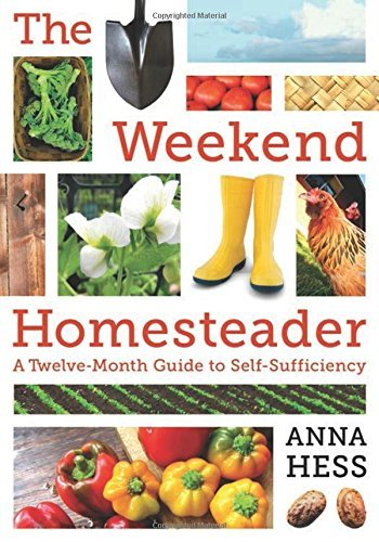 Anna Hess The Weekend Homesteader A Twelve Month Guide To Self Sufficiency