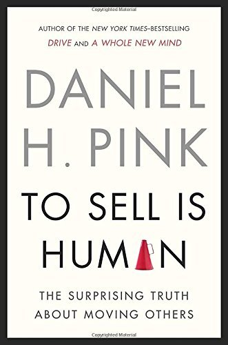Daniel H. Pink To Sell Is Human The Surprising Truth About Moving Others