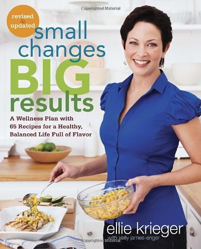 Ellie Krieger Small Changes Big Results Revised And Updated A Wellness Plan With 65 Recipes For A Healthy Ba Revised And Upd