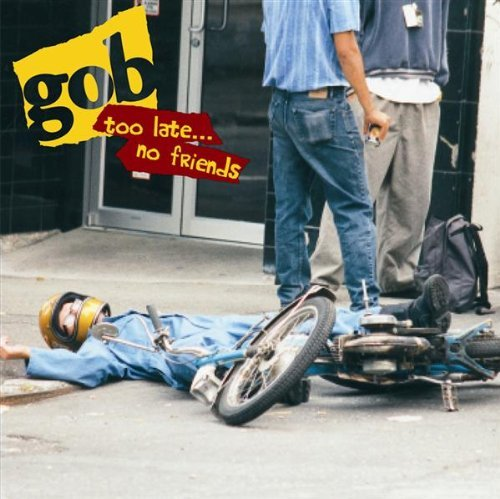 Gob Too Late…no Friends Explicit Version