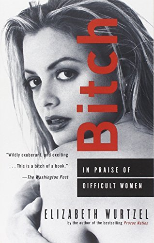 Elizabeth Wurtzel Bitch In Praise Of Difficult Women