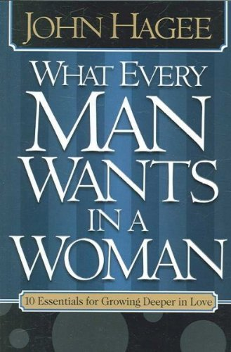 John Hagee What Every Woman Wants In A Man What Every Man Wan 10 Essentials For Growing Deeper In Love 10 Qual