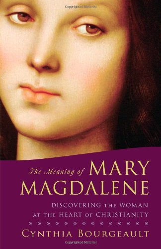 Cynthia Bourgeault The Meaning Of Mary Magdalene Discovering The Woman At The Heart Of Christianit