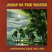 Jump In The Water Nothing Else Will Do
