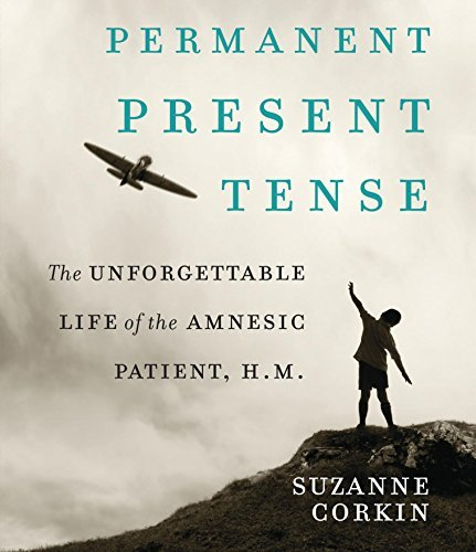 Suzanne Corkin Permanent Present Tense The Unforgettable Life Of The Amnesiac Patient H
