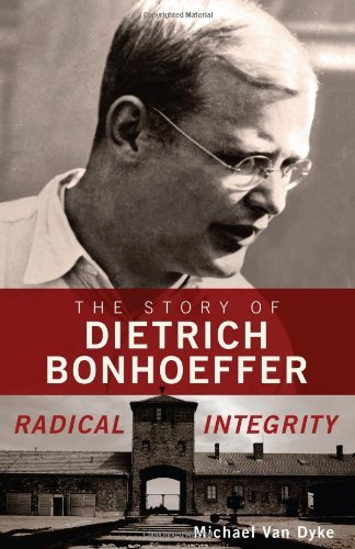 Van Dyke Michael Radical Integrity The Story Of Dietrich Bonhoeffer